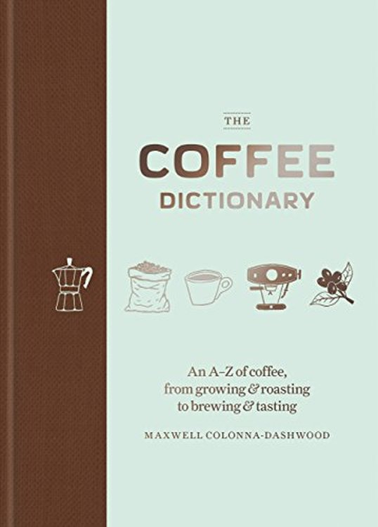 Maxwell Colonna-Dashwood - The Coffee Dictionary: An A-Z of Coffee, From Growing & Roasting to Brewing & Tasting [szt.]